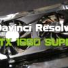GTX 1660 SUPERはDavinci Resolveで通用するか?使用感レビュー